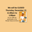 We will be CLOSED Thursday, December 15 from 11:00am to 1:00pm so our staff can participate in the Recipe Swap Luncheon.